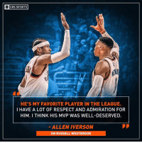 The Answer has much respect for the MVP.: O CBS SPORTS  HE'S MY FAVORITE PLAYER IN THE LEAGUE.  I HAVE A LOT OF RESPECT AND ADMIRATION FOR  HIM. I THINK HIS MVP WAS WELL-DESERVED  ALLEN IVERSON  ON RUSSELL WESTBROOK The Answer has much respect for the MVP.