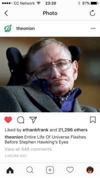 """Life, Respect, and Stephen: o CC Network  23:20  87%  ,  Photo  theonion  Liked by ethanbfrank and 21,296 others  theonion Entire Life Of Universe Flashes  Before Stephen Hawking's Eyes  View all 648 comments  2 HOURS AGO <p>Giving the man the respect he deserves, even from the Onion via /r/wholesomememes <a href=""""http://ift.tt/2Dr9ZGa"""">http://ift.tt/2Dr9ZGa</a></p>"""