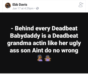 Some laughed, some didnt. What say you?: O+  Ebb Davis  Jun 17 at 4:29pm  Behind every Deadbeat  Babydaddy is a Deadbeat  grandma actin like her ugly  ass son Aint do no wrong Some laughed, some didnt. What say you?