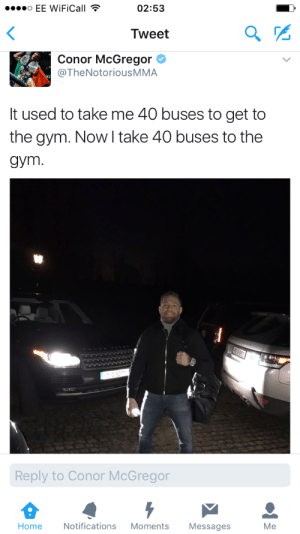Conor McGregor, Friends, and Gym: o EE WiFiCall  02:53  <  Tweet  Conor McGregor  @TheNotoriousMMA  It used to take me 40 buses to get to  the gym. Now I take 40 buses to the  дym.  Reply to Conor McGregor  Notifications  Home  Moments  Messages  Мe classicmeevs:  vuittonable: What does this mean he brings all his friends to the gym with him now