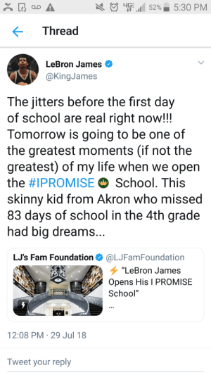 """When Lebron James was a fourth grader, he missed 83 days of school because he was effectively homeless and moved 10 times in a year. Today, he opened a new self funded public school to serve over 200 underprivileged kids in Akron: O EM 52%  5:30 PM  Thread  LeBron James O  @KingJames  The jitters before the first day  of school are real right now!!  Tomorrow is going to be one of  the greatest moments (if not the  greatest) of my life when we open  the #IPROMISE O School. This  skinny kid from Akron who missed  83 days of school in the 4th grade  had big dreams...  LJ's Fam Foundation O @LJFamFoundation  """"LeBron James  Opens His I PROMISE  I PROMISE IRON  School""""  AROMISE IPROMISE  12:08 PM · 29 Jul 18  Tweet your reply When Lebron James was a fourth grader, he missed 83 days of school because he was effectively homeless and moved 10 times in a year. Today, he opened a new self funded public school to serve over 200 underprivileged kids in Akron"""