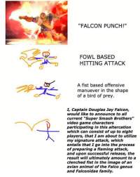 "WE NEED TO GO HIGHER OR LOWER! ~Senkei: o  ""FALCON PUNCH!""  FOWL BASED  HITTING ATTACK  A fist based offensive  manuever in the shape  of a bird of prey  L Captain Douglas Jay Falcon,  would like to announce to all  current ""Super Smash Brothers""  video game characters  participating in this altercation  which can consist of up to eight  players, that I am about to utilize  my signature attack, which  entails that I go into the process  of preparing a flaming attack,  and upon successful release, the  result will ultimately amount to a  clenched fist in the image of an  avian animal of the Falco genus  and Falconidae family. WE NEED TO GO HIGHER OR LOWER! ~Senkei"