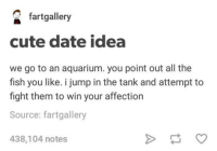 Cute, Funny, and Tumblr: O fartgallery  cute date idea  we go to an aquarium. you point out all the  fish you like. i jump in the tank and attempt to  fight them to win your affection  Source: fartgallery  438,104 notes