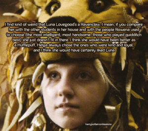 harrypotterconfessions:  I find it kind of weird that Luna Lovegood's a Ravenclaw. I mean, if you compare her with the other students in her house and with the people Rowena used to choose (the most intelligent, the most handsome, those who played quidditch best) she just doesn't fit in there. I think she would have been better as a Hufflepuff, Helga always chose the ones who were kind and loyal, and I think she would have certainly liked Luna  Just pointing out, another factor is having an open mind and being creative and imaginative, Luna certainly had those qualities, which would have contributed greatly to her house.Apart from that, I agree. Luna was always there for her friends and didn't care about the risks. She would've have done equally well in either house.Also, I swear her mother was in Ravenclaw, so she could have talked to the hat, who might have suggested that she would do well in both houses. (Her father certainly was.)I know that there is a lot of What Ifs in this, but I think it works.: O find kind of weird that Luna Lovegood's a Ravenclaw. I mean, if you compare  her with the other students in her house and with the people Rowena used  to choose (the mostintelligent, most handsome, those who played quidditch  best) she just doesn't fit in there. I think she would have been better as  a Hufflepuff, Helga always chose the ones who were kind and loyal,  and I think she would have certainly liked Luna  harrypotterconfessions harrypotterconfessions:  I find it kind of weird that Luna Lovegood's a Ravenclaw. I mean, if you compare her with the other students in her house and with the people Rowena used to choose (the most intelligent, the most handsome, those who played quidditch best) she just doesn't fit in there. I think she would have been better as a Hufflepuff, Helga always chose the ones who were kind and loyal, and I think she would have certainly liked Luna  Just pointing out, another factor is having an open mind and being creative and imaginat
