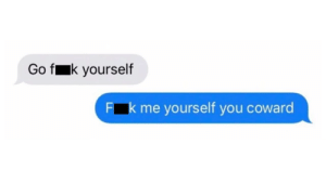 Go F**k yourself: o fk yourself  k me yourself you coward  F Go F**k yourself