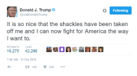 CUCKS BTFO: o Following  Donald J. Trump  arealDonald Trump  It is so nice that the shackles have been taken  off me and I can now fight for America the way  I want to  RETWEETS LIKES  7:00 AM 11 Oct 2016  16K 42K  t CUCKS BTFO