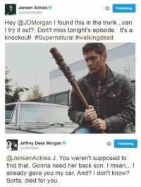 Supposibly: o Following  Jensen Ackles 9  @JensenAckles  Hey @JDMorgan I found this in the trunk... can  I try it out?. Don't miss tonight's episode. It's a  knockout! #Supernatural #walkingdead  Jeffrey Dean Morgan  Following  @JDM organ  @JensenAckles J. You weren't supposed to  find that. Gonna need her back son. I mean... l  already gave you my car. And? I don't know?  Sorta, died for you.