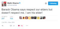 NO RESPECT FOR BROTHER MALIK: o Following  Malik Obama  @Obama Malik  Barack Obama says respect our elders but  doesn't respect me. l am his elder!  RETWEETS  LIKES  257  703  3:54 PM 4 Nov 2016  t 257  V 703 NO RESPECT FOR BROTHER MALIK