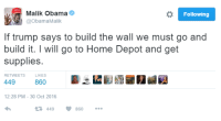 Malik will get the supplies and send the receipt to Mexico!: o Following  Malik Obama  @Obama Malik  If trump says to build the wall we must go and  build it. I will go to Home Depot and get  supplies.  RETWEETS  LlKES  449  860  12:28 PM 30 Oct 2016  V 860  t 449 Malik will get the supplies and send the receipt to Mexico!