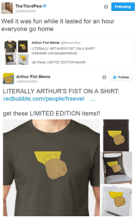 Arthur is dead and we killed him: o Following  The Third Pew  @Nathanzed  Well it was fun while it lasted for an hour  everyone go home  Arthur Fist Meme  @MemeArthur  LITERALLY ARTHUR'S FIST ON A SHIRT  redbubble.com/people/freevel...  get these LIMITED EDITION items!!   Arthur Fist Meme  Follow  @Meme Arthur  LITERALLY ARTHUR'S FIST ON A SHIRT  redbubble.com/people/freevel  get these LIMITED EDITION items! Arthur is dead and we killed him