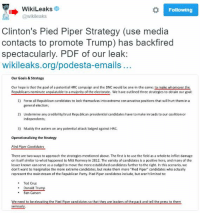 "Democratic Party strategy back fired immensely. Just goes to show the elitists that the masses aren't as easily controlled and manipulated as they believe: o Following  WikiLeaks  @wikileaks  Clinton's Pied Piper Strategy (use media  Contacts to promote Trump) has backfired  spectacularly. PDF of our leak:  wikileaks.org/podesta-emails  Our Goals & Strategy  our hope is that the goal of a potential  HRC campaign and the DNC would be one in the same: to make whomever the  Republicans nominate unpalatable to a majority of the electorate. We have outlined three strategies to obtain our goal:  1) Force all Republican candidates to lock themselves into extreme conservative positions that will hurt them in a  general election;  2) Undermine any credibility/trust Republican presidential candidates have to make inroads to our coalition or  independents;  3) Muddy the waters on any potential attack lodged against HRC.  operationalizingthe Strategy  Pied Piper Candidates  There are two ways to approach the strategies mentioned above. The first is to use the field as a whole to inflict damage  on itself similar to what happened to Mitt Romney in 2012. The variety of candidates is a positive here, and many of the  lesser known can serve as a cudgel to move the moreestablished candidates further tothe right. In this scenario, we  don't want to marginalize the more extreme candidates, but make them more ""Pied Piper"" candidates who actually  represent the mainstream of the Republican Party. Pied Piper candidates include, but aren't limited to  Ted Cruz  Donald Trump  Ben Carso  We need to be elevating the pied Piper candidates so that they are leaders of the pack and tell the press to them Democratic Party strategy back fired immensely. Just goes to show the elitists that the masses aren't as easily controlled and manipulated as they believe"
