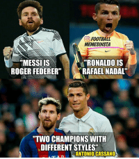 "Love one, appreciate both 🙌: O FOOTBALL  MEMESINSTA  ""RONALDO IS  MESSI IS  ROGER FEDERER""  RAFAEL NADAL""  ""TWO CHAMPIONS WITH  LDIFFERENTSTYLES""  ANTONIO CASSANO  NTAD Love one, appreciate both 🙌"