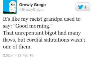"cordial: O Growly Grego  @GrowlyGrego  1  It's like my racist grandpa used to  say: ""Good morning.""  That unrepentant bigot had many  flaws, but cordial salutations wasn't  one of them  2:02pm 22 Feb 15"