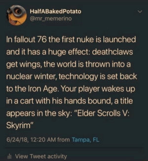"Skyrim, Winter, and Fallout: O HalfABakedPotato  @mr_memerino  In fallout 76 the first nuke is launched  and it has a huge effect: deathclaws  get wings, the world is thrown into a  nuclear winter, technology is set back  to the lron Age. Your player wakes up  in a cart with his hands bound, a title  appears in the sky: ""Elder Scrolls V:  Skyrim""  6/24/18, 12:20 AM from Tampa, FL  l View Tweet activity"