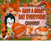 Have an Awesome Thursday my peeps!: o  HAve AGReAT  DAYENERYones  L  MaDe.BY:GRARYOURCoFree../FB  YGRARMOUREOFFee.IFB Have an Awesome Thursday my peeps!