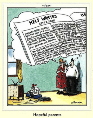90s Satire from The Far Side: o/i5/90  HELP WANTED  SERT 2,2005  ME  NIMTENDO EXPERT NEEDED EYAVE  $50,000 sal«ry +bonus  RMORE  WENEED Ya'  LOOKING FOR Go00 HARIo o You LA  plus your own car. NN  LAGHIN THE  5,000  00,000 TACE OF  0,000  Salas  CAN You SAVE THE PRINCESS75uPERAAR &  we need skiled men&wome 000 s  0k week for-a  ORERT? Ploace read  m or her thi  Hopeful parents 90s Satire from The Far Side