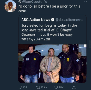 "Abc, Dank, and El Chapo: O @iamCscott 1d  I'd go to jail before I be a juror for this  case  ABC Action News @abcactionnews  Jury selection begins today in the  long-awaited trial of 'El Chapo""  Guzman _ but it won't be easy  wfts.tv/2D4mZ8rn  HSI  8  108 t 15.6K 38K Oh hell nah! by KingPZe MORE MEMES"