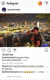 Need me a friendship like this.: O Instayam  kevinhart4real  125,922 likes  kevinhart4real Singapore Views  #comedicrockstarshit more  View all 1531 comments  therock And next time stand up when you take a  pic like this  kevinhartAreal @therock惨世世惨Fi u man.  C  Add a comment... Need me a friendship like this.