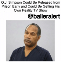 Memes, 🤖, and Fox: O.J. Simpson Could Be Released from  Prison Early and Could Be Getting His  Own Reality TV Show  balleralert O.J. Simpson Could Be Released from Prison Early and Could Be Getting His Own Reality TV Show-blogged by @thereal__bee ⠀⠀⠀⠀⠀⠀⠀ ⠀⠀⠀⠀⠀⠀⠀ TMZ reports that OJSimpson could be a free man as early as October of this year and it looks like he might already have a gig lined up for when he gets out. ⠀⠀⠀⠀⠀⠀⠀ ⠀⠀⠀⠀⠀⠀⠀ ⠀⠀⠀⠀⠀⠀⠀ ⠀⠀⠀⠀⠀⠀⠀ There's been some rumors floating around the reality TV industry that some producers are interested in doing a reality show with Simpson. ⠀⠀⠀⠀⠀⠀⠀ ⠀⠀⠀⠀⠀⠀⠀ TMZ reached out to quite a few companies to inquire about the rumors. Though they say that they got mixed reactions from producers, most likely the format of the show would be in a documentary or interview style. ⠀⠀⠀⠀⠀⠀⠀ ⠀⠀⠀⠀⠀⠀⠀ In 2006, Simpson co-wrote a book and did a TV special titled, 'If I Did It.' The other co-author of the book said that Simpson did confess to the infamous double murder but after he read that passage during the TV special, FOX killed the show. ⠀⠀⠀⠀⠀⠀⠀ ⠀⠀⠀⠀⠀⠀⠀ The producers and agents that TMZ spoke with say that they know someone will attempt to recreate the TV special that never saw the light of day, especially since 'People vs. O.J. Simpson' was highly praised. ⠀⠀⠀⠀⠀⠀⠀ ⠀⠀⠀⠀⠀⠀⠀ While the options are endless when it comes to what type of show could be created, broadcast and cable networks would probably never air the show, forcing producers to go for more of a Pay-Per-View route. ⠀⠀⠀⠀⠀⠀⠀ ⠀⠀⠀⠀⠀⠀⠀ It also doesn't seem like Simpson will make much money from the show considering he's still dealing with a $33 million wrongful death judgment, and any income could go towards that settlement.