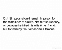 Kardashians, Life, and Memes: O.J. Simpson should remain in prison for  the remainder of his life. Not for the robbery,  or because he killed his wife & her friend,  but for making the Kardashian's famous.  @NFL MEMES Credit: Jeremy Van Duyne