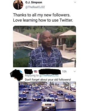 This one cut deep by Pirate_Redbeard MORE MEMES: O.J. Simpson  @TheRealOJ32  Thanks to all my new followers.  Love learning how to use Twitter.  10h  Replying to@TheRealoJ32  Don't forget about your old followers! This one cut deep by Pirate_Redbeard MORE MEMES