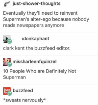 Books, Clark Kent, and Definitely: o just-shower-thoughts  Eventually they'll need to reinvent  Superman's alter-ego because nobody  reads newspapers anymore  オー· ldonkaphant  あ, donkaphant  clark kent the buzzfeed editor.  missharleenfquinzel  10 People Who are Definitely Not  Superman  Buzz  Fedr  buzzfeed  *sweats nervously* I have a love-hate relationship with almost every character in my books 😂 Except for one. He's perfect and deserves the world. -Maddie🦉 funny cleanfunny humor cleanhumor comedy cleancomedy memes meme cleanmemes funnymemes lol cleanlol haha cleanhaha rofl cleanrofl noswearing cleanaccount 😂 😂😂