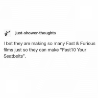 """I Bet, Memes, and Shower: o just-shower-thoughts  I bet they are making so many Fast & Furious  films just so they can make """"Fast10 Your  Seatbelts"""" If they dont do this i will be upset"""