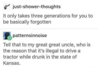 Drunk, Shower, and Shower Thoughts: o just-shower-thoughts  It only takes three generations for you to  be basically forgotten  patternsinnoise  Tell that to my great great uncle, who is  the reason that it's illegal to drive a  tractor while drunk in the state of  Kansas Meirl