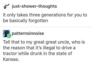 Dank, Drunk, and Memes: o just-shower-thoughts  It only takes three generations for you to  be basically forgotten  patternsinnoise  Tell that to my great great uncle, who is  the reason that it's illegal to drive a  tractor while drunk in the state of  Kansas Meirl by Derplaty MORE MEMES