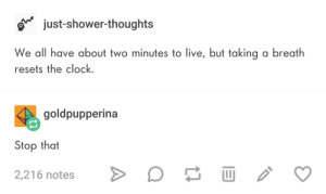 Clock, Shower, and Shower Thoughts: o just-shower-thoughts  We all have about two minutes to live, but taking a breath  resets the clock  goldpupperina  Stop that  2,216 notes Let them speak