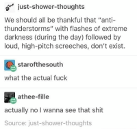 """Shit, Shower, and Shower Thoughts: o just-shower-thoughts  We should all be thankful that """"anti-  thunderstorms"""" with flashes of extreme  darkness (during the day) followed by  loud, high-pitch screeches, don't exist.  starofthesouth  what the actual fuck  athee-fille  actually no I wanna see that shit  Source: just-shower-thoughts <p><a href=""""http://awesomacious.tumblr.com/post/167195969818/what-the-fck"""" class=""""tumblr_blog"""">awesomacious</a>:</p>  <blockquote><p>what the f*ck</p></blockquote>"""