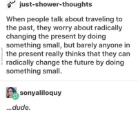Dude, Future, and Shower: o just-shower-thoughts  When people talk about traveling to  the past, they worry about radically  changing the present by doing  something small, but barely anyone in  the present really thinks that they can  radically change the future by doing  something small.  sonyaliloquy  ...dude. <p>Small changes help.</p>