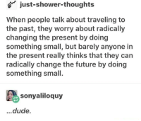 Dude, Future, and Shower: o just-shower-thoughts  When people talk about traveling to  the past, they worry about radically  changing the present by doing  something small, but barely anyone in  the present really thinks that they can  radically change the future by doing  something small.  sonyaliloquy  ...dude. <p>Time travel related inspiration</p>