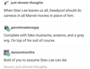 Fake, Movies, and Shower: o just-shower-thoughts  When Stan Lee leaves us all, Deadpool should do  cameos in all Marvel movies in place of him  garnetmademegay  Complete with fake mustache, aviators, and a grey  wig. On top of his suit of course.  danisontnonfire  Bold of you to assume Stan Lee can die  Source: just-shower-thoughts A great idea