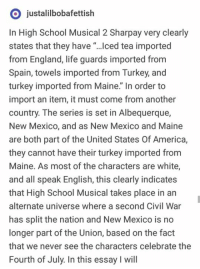 "New Mexico: O justalilbobafettish  In High School Musical 2 Sharpay very clearly  states that they have ""...ced tea imported  from England, life guards imported from  Spain, towels imported from Turkey, and  turkey imported from Maine."" In order to  import an item, it must come from another  country. The series is set in Albequerque,  New Mexico, and as New Mexico and Maine  are both part of the United States Of America,  they cannot have their turkey imported from  Maine. As most of the characters are white,  and all speak English, this clearly indicates  that High School Musical takes place in an  alternate universe where a second Civil War  has split the nation and New Mexico is no  longer part of the Union, based on the fact  that we never see the characters celebrate the  Fourth of July. In this essay I will"