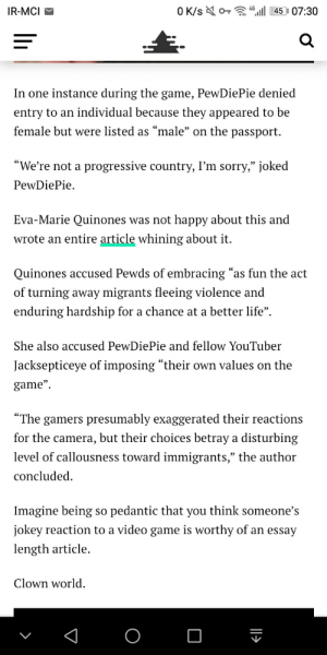 "Life, Sorry, and The Game: O K/s o 46145 07:30  IR-MCI  In one instance during the game, PewDiePie denied  entry to an individual because they appeared to be  female but were listed as ""male"" on the passport.  ""We're not a progressive country, I'm sorry,"" joked  PewDiePie  Eva-Marie Quinones was not happy about this and  wrote an entire article whining about it.  Quinones accused Pewds of embracing ""as fun the act  of turning away migrants fleeing violence and  enduring hardship for a chance at a better life""  She also accused PewDiePie and fellow YouTuber  Jacksepticeye of imposing ""their own values  on the  game""  ""The gamers presumably exaggerated their reactions  for the camera, but their choices betray a disturbing  level of callousness toward immigrants,"" the author  concluded  Imagine being so pedantic that you think someone's  jokey reaction to a video game is worthy of an essay  length article.  Clown world Well they wrote an article about him joking on immigrants in papers please. He needs to make anothrr pewnews abiut this and make it straight."
