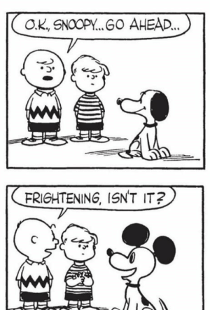It's amazing how relevant this joke is now than it was then: O.K., SNOOPY. GO AHEAD..  FRIGHTENING, ISN'T IT? It's amazing how relevant this joke is now than it was then