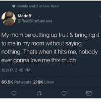 Love, Dank Memes, and Mom: o Kendy and 2 others liked  Madoff  @RealSlimSantana  My mom be cutting up fruit & bringing it  to me in my room without saying  nothing. Thats when it hits me, nobody  ever gonna love me this much  8/2/17, 2:45 PM  66.5K Retweets 219K Likes Ain't no body love they mama like I do 💯💕