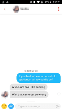 Gif, Kik, and Today: O kik  *.  93%, 8:10:31  Today 8:09 pm  If you had to be one household  appliance, what would it be?  A vacuum cos I like sucking  Wait that came out so wrong  GIF  Type a message... Sucks to suck