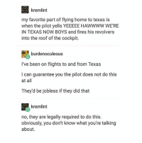 I am from Texas and I can confirm this is indeed true. • • Want a shoutout? DM for info. • • { funnytumblr textposts funnytextpost tumblr funnytumblrpost tumblrfunny followme tumblrfunny textpost tumblrpost haha shoutout}: O kremlint  my favorite part of flying home to texas is  when the pilot yells YEEEEE HAWWWW WE'RE  IN TEXAS NOW BOYS and fires his revolvers  into the roof of the cockpit  SA burden oculeous  I've been on flights to and from Texas  I can guarantee you the pilot does not do this  at all  They'd be jobless if they did that  G kremlint  no, they are legally required to do this.  obviously, you don't know what you're talking  about. I am from Texas and I can confirm this is indeed true. • • Want a shoutout? DM for info. • • { funnytumblr textposts funnytextpost tumblr funnytumblrpost tumblrfunny followme tumblrfunny textpost tumblrpost haha shoutout}