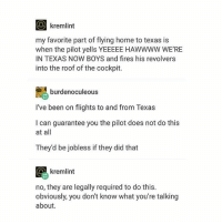 I've never been to Texas but I'm sure this is true: O kremlint  my favorite part of flying home to texas is  when the pilot yells YEEEEE HAWWWW WE'RE  IN TEXAS NOW BOYS and fires his revolvers  into the roof of the cockpit.  burden oculeous  I've been on flights to and from Texas  I can guarantee you the pilot does not do this  at all  They'd be jobless if they did that  kremlint  no, they are legally required to do this.  obviously, you don't know what you're talking  about. I've never been to Texas but I'm sure this is true