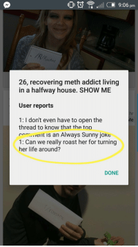 """Life, Roast, and House: O l 9:06pm  Cast  26, recovering meth addict living  in a halfway house. SHOW ME  User reports  1: I don't even have to open the  hr  thread to know thaf the fob  ent is an Always Sunny joke  1: Can we really roast her for turning  her life around?  DONE <p>Wholesomeness In The Most Unlikely Of Places - /r/roastme via /r/wholesomememes <a href=""""http://ift.tt/2rwvEdq"""">http://ift.tt/2rwvEdq</a></p>"""