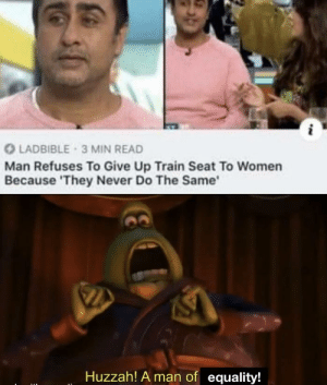 True Equality: O LADBIBLE 3 MIN READ  Man Refuses To Give Up Train Seat To Women  Because 'They Never Do The Same'  Huzzah! A man of equality! True Equality