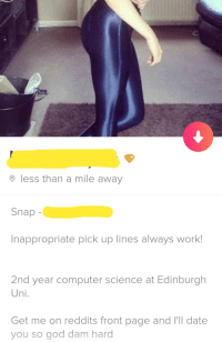 She stood a better chance if shed remembered the apostropheoh well: O less than a mile away  Snap-  Inappropriate pick up lines always work!  2nd year computer science at Edinburgh  Uni.  Get me on reddits front page and I'll date  you so god dam hard She stood a better chance if shed remembered the apostropheoh well