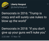 "Crazy, Guns, and Memes: o Liberty Hangout  yaLibertyHangout  Democrats in 2016: ""Trump is  crazy and will surely use nukes to  blow up the world""  Democrats in 2018: ""If you don't  give up your guns we'll nuke you  2:33 AM 17 Nov 18 (GC)"