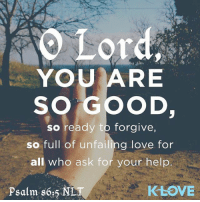 O Lord,  YOU ARE  SO GOOD,  so ready to forgive,  so full of unfailing love for  all o ask for your help.  KLOVE  Psalm 86:5  NL Thank you lord for your unfailing love....Credits @kloveradio