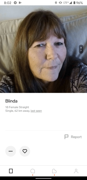 18yo Blinda Blinked: * O. LTE+  196%  8:02  Blinda  18 Female Straight  Single, 62 km away, last seen  P Report  | 18yo Blinda Blinked