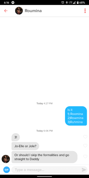 My kinda girl: O * LTE 4 O 68%  6:16  Roumina  Today 4:27 PM  Is it  1) Roomina  2)Rowmina  3)Ruhmina  Today 6:06 PM  3!  Jo-Elle or Jole?  Or should I skip the formalities and go  straight to Daddy  Type a message...  GIF My kinda girl