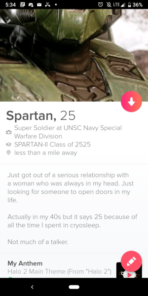 """Halo, Head, and Life: O LTE  5:34 E  36%  Spartan, 25  Super Soldier at UNSC Navy Special  Warfare Division  SPARTAN-II Class of 2525  less than a mile away  Just got out of a serious relationship with  a woman who was always in my head. Just  looking for someone to open doors in my  life.  Actually in my 40s but it says 25 because of  all the time I spent in cryosleep.  Not much of a talker.  My Anthem  Halo 2 Main Theme (From """"Halo 2"""") In preparation for Halo Outpost Discovery this weekend"""