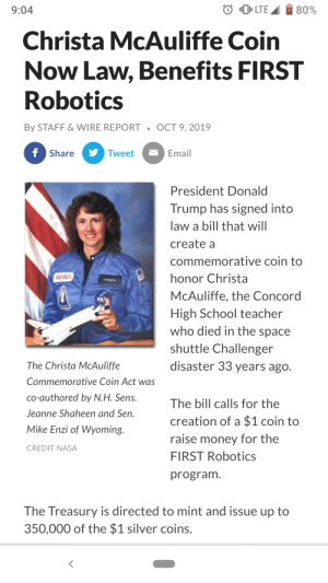We did it, fellas!: O LTE  80%  9:04  Christa McAuliffe Coin  Now Law, Benefits FIRST  Robotics  By STAFF & WIRE REPORT  OCT 9, 2019  f Share  Tweet  Email  President Donald  Trump has signed into  law a bill that will  create a  commemorative coin to  wsA  honor Christa  McAuliffe, the Concord  High School teacher  who died in the space  shuttle Challenger  disaster 33 years ago.  The Christa McAuliffe  Commemorative Coin Act was  co-authored by N.H. Sens.  The bill calls for the  Jeanne Shaheen and Sen.  creation of a $1 coin to  Mike Enzi of Wyoming.  raise money for the  CREDIT NASA  FIRST Robotics  program.  The Treasury is directed to mint and issue up to  350,000 of the $1 silver coins. We did it, fellas!